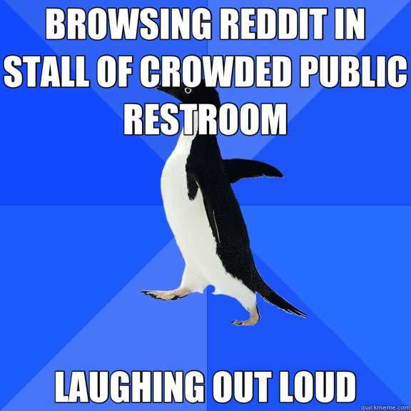 BROWSING REDDIT IN STALL OF CROWDED PUBLIC RESTROOM LAUGHING - Socially Awkward Penguin