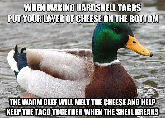 when making hardshell tacos put your layer of cheese on the - Actual Advice Mallard