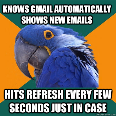knows gmail automatically shows new emails hits refresh ever - Paranoid Parrot