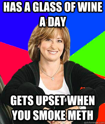 has a glass of wine a day gets upset when you smoke meth - Sheltering Suburban Mom
