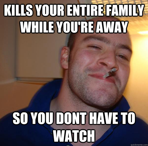 kills your entire family while youre away so you dont have  - Good Guy Greg