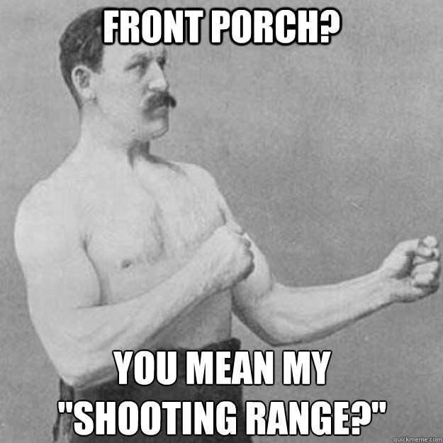 front porch you mean my shooting range - overly manly man
