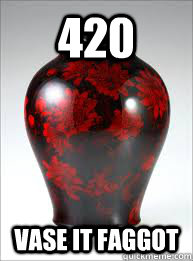 420 vase it faggot -