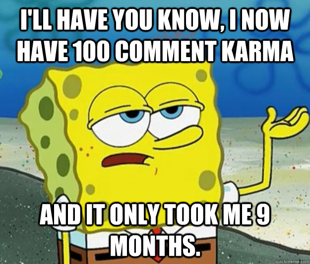 ill have you know i now have 100 comment karma and it only - Tough Spongebob