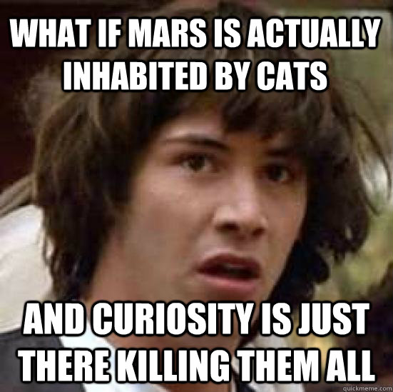 what if mars is actually inhabited by cats and curiosity is  - conspiracy keanu