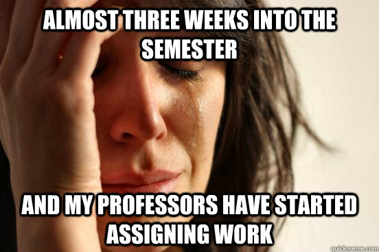 almost three weeks into the semester and my professors have  - First World Problems