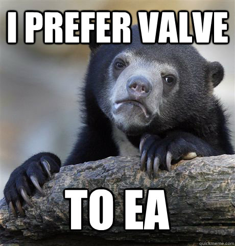 i prefer valve to ea - Confession Bear
