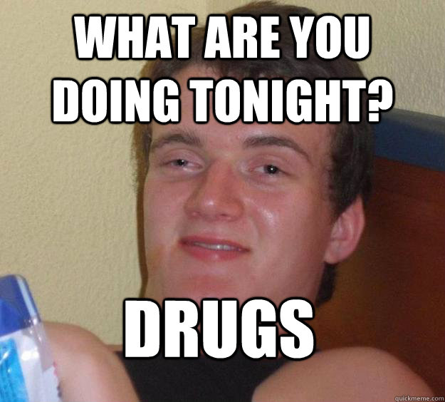 what are you doing tonight drugs - 10 Guy