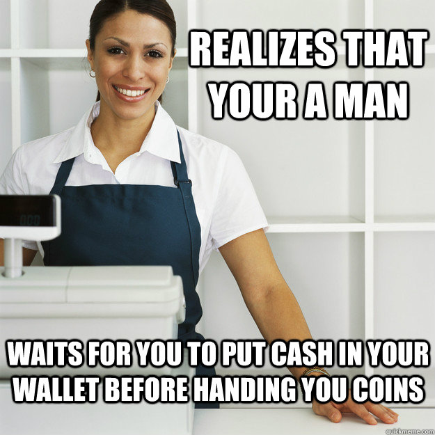 realizes that your a man waits for you to put cash in your w -