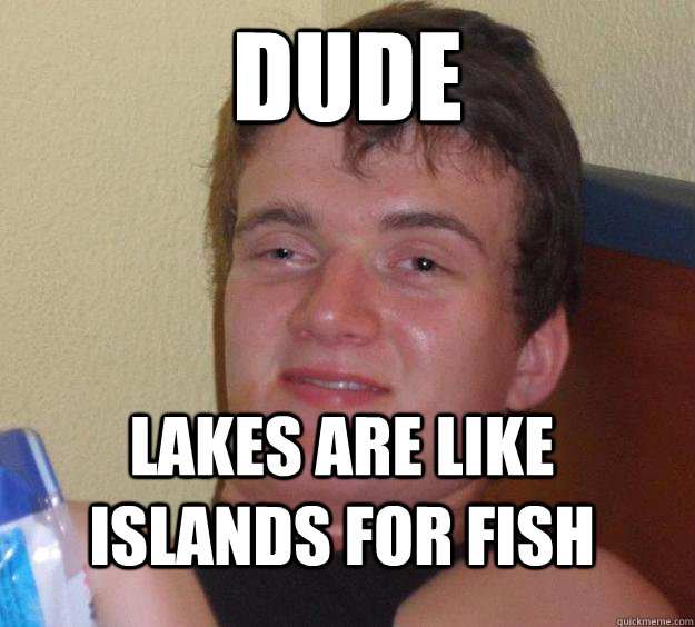 dude lakes are like islands for fish - 10 Guy