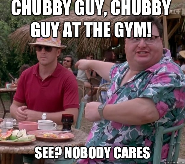 Chubby guy chubby guy at the gym See nobody cares - we got dodgson here