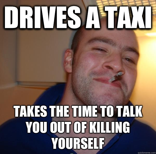 Drives a taxi Takes the time to talk you out of killing your - Good Guy Greg
