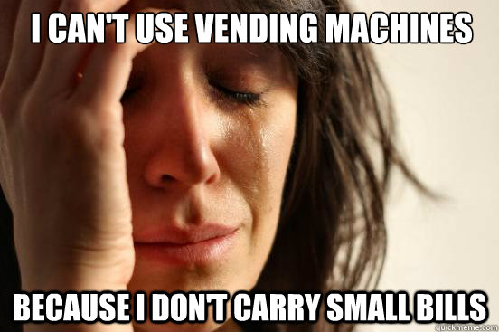 i cant use vending machines because i dont carry small bil - First World Problems
