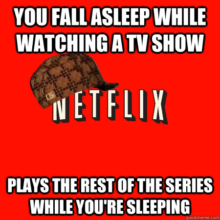 you fall asleep while watching a tv show plays the rest of t - Scumbag Netflix