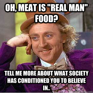 oh meat is real man food tell me more about what society - Creepy Wonka