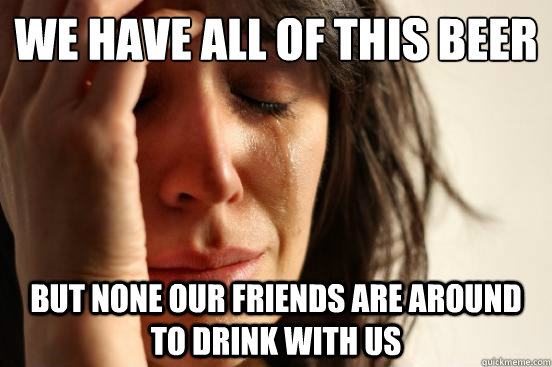 we have all of this beer but none our friends are around to  - First World Problems