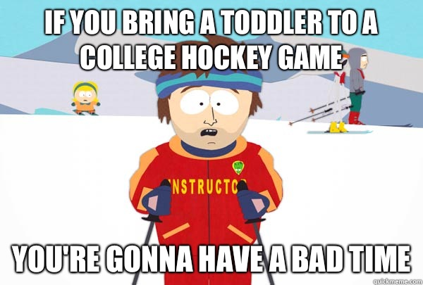 If you bring a toddler to a college hockey game Youre gonna  - Super Cool Ski Instructor