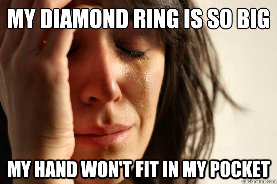 my diamond ring is so big my hand wont fit in my pocket - First World Problems