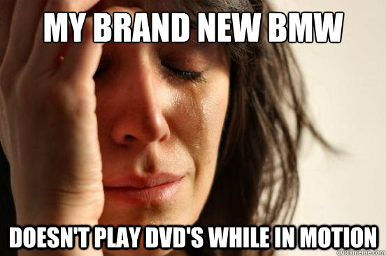 my brand new bmw doesnt play dvds while in motion - First World Problems