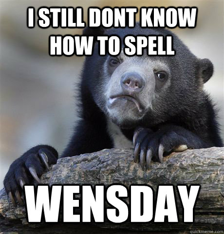 i still dont know how to spell wensday - Confession Bear