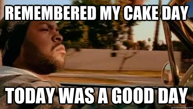 remembered my cake day today was a good day - Today was a good day