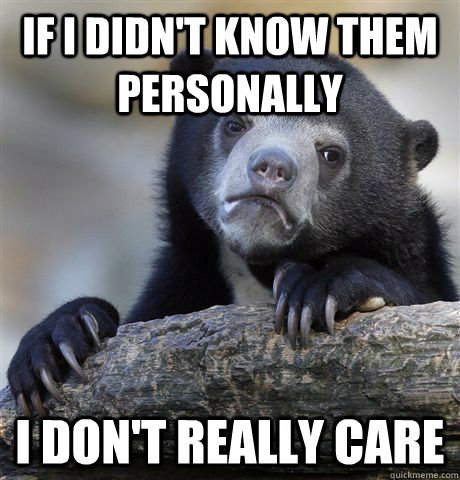 if i didnt know them personally i dont really care - Confession Bear