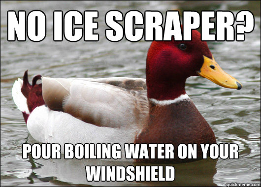 no ice scraper pour boiling water on your windshield - Malicious Advice Mallard