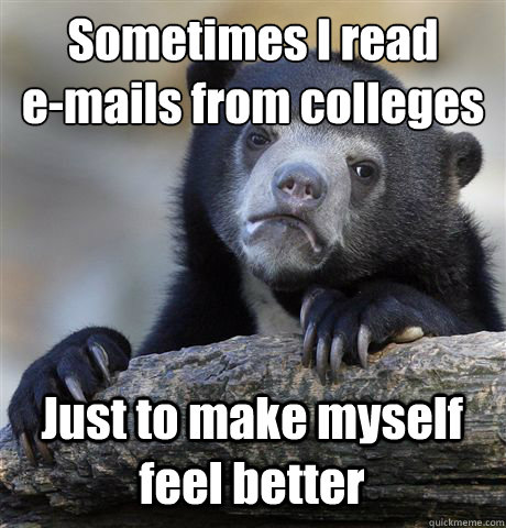 sometimes i read emails from colleges just to make myself  - Confession Bear