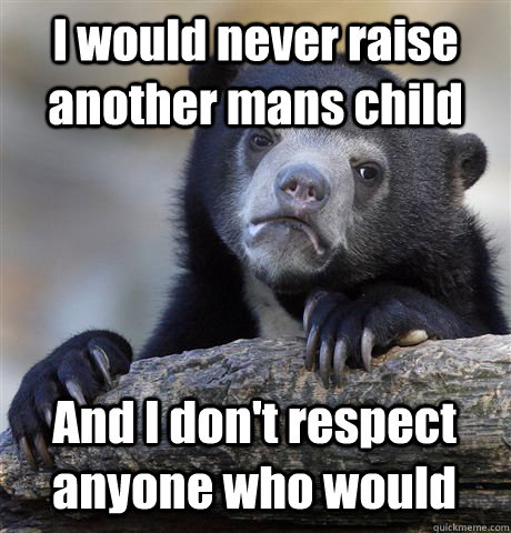 i would never raise another mans child and i dont respect a - Confession Bear