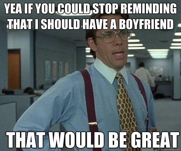 yea if you could stop reminding that i should have a boyfrie - that would be great