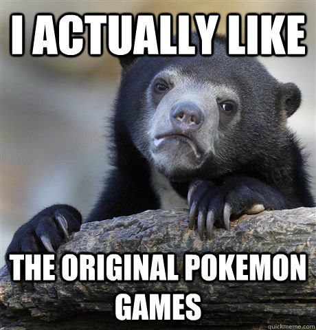 i actually like the original pokemon games - Confession Bear