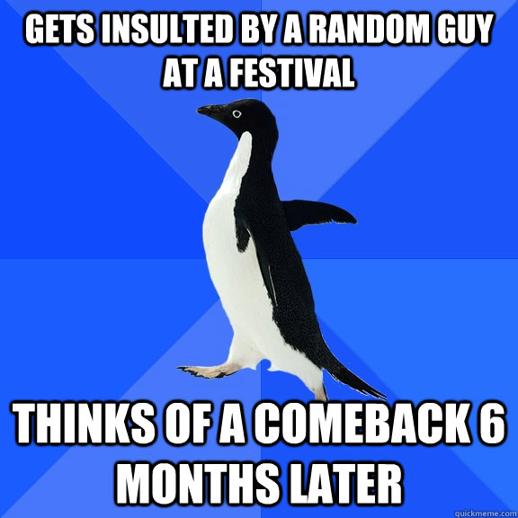 gets insulted by a random guy at a festival thinks of a come - Socially Awkward Penguin
