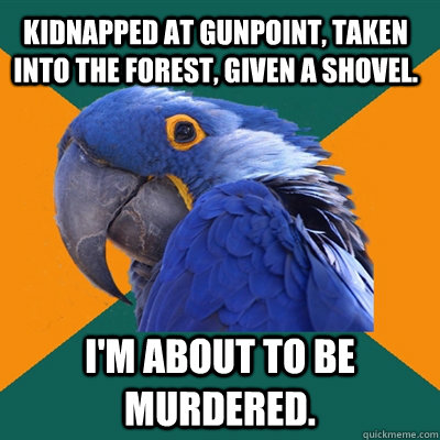 kidnapped at gunpoint taken into the forest given a shovel - Paranoid Parrot