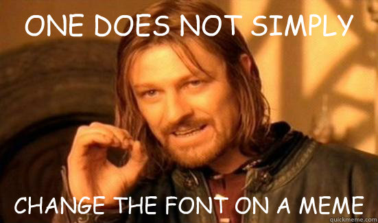one does not simply change the font on a meme - Boromir