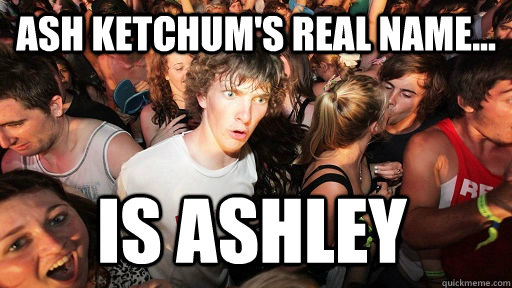 ash ketchums real name is ashley - Sudden Clarity Clarence
