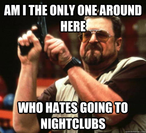 am i the only one around here who hates going to nightclubs - Am I The Only One Around Here