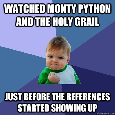 watched monty python and the holy grail just before the refe - Success Kid