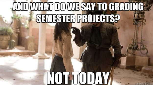 and what do we say to grading semester projects not today - Arya Not Today