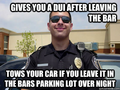 gives you a dui after leaving the bar tows your car if you l - scumbag cop