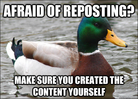 afraid of reposting make sure you created the content yours - Actual Advice Mallard