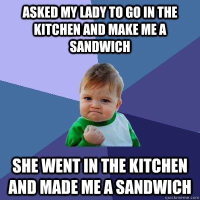 asked my lady to go in the kitchen and make me a sandwich sh - Success Kid