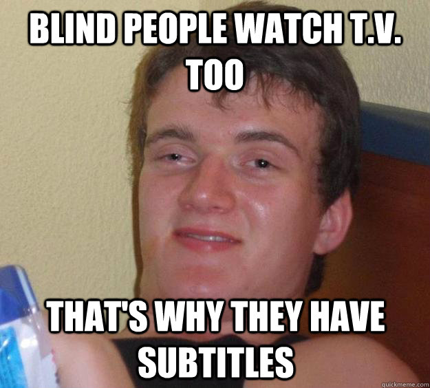 blind people watch tv too thats why they have subtitles - 10 Guy