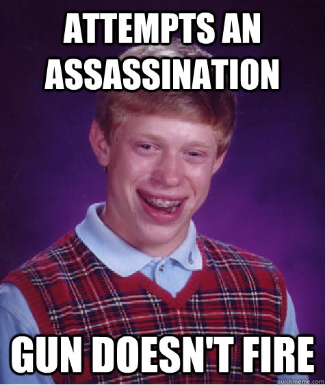 attempts an assassination gun doesnt fire - Bad Luck Brian