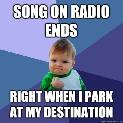 Song on radio ends Right when I park at my destination - Success Kid