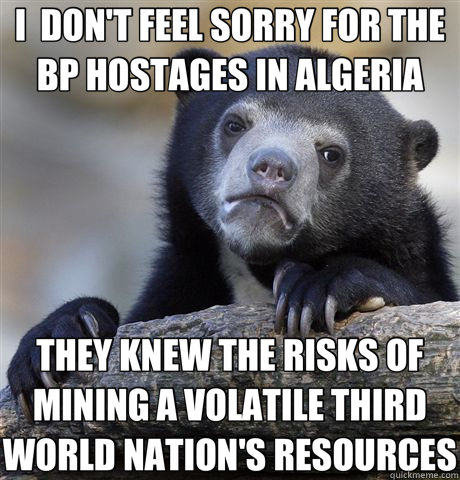 I  DON'T FEEL SORRY FOR THE BP HOSTAGES IN ALGERIA THEY KNEW - Confession Bear