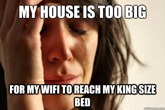 my house is too big for my wifi to reach my king size bed - First World Problems