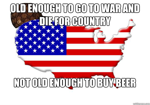 old enough to go to war and die for country not old enough t - Scumbag america