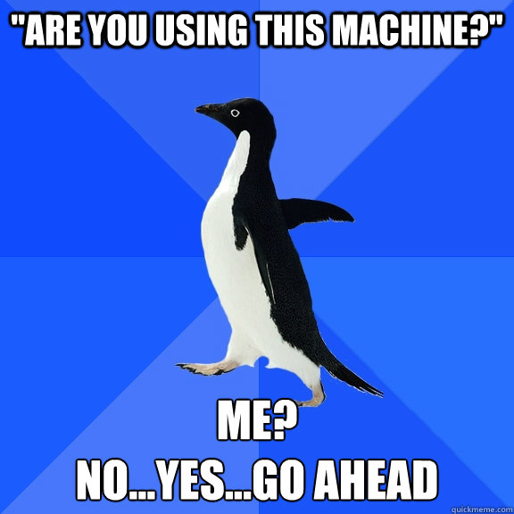 are you using this machine me noyesgo ahead - Socially Awkward Penguin