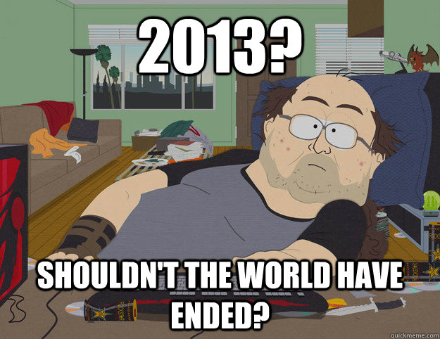 2013 shouldnt the world have ended -