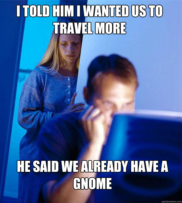 i told him i wanted us to travel more he said we already hav - Redditors Wife